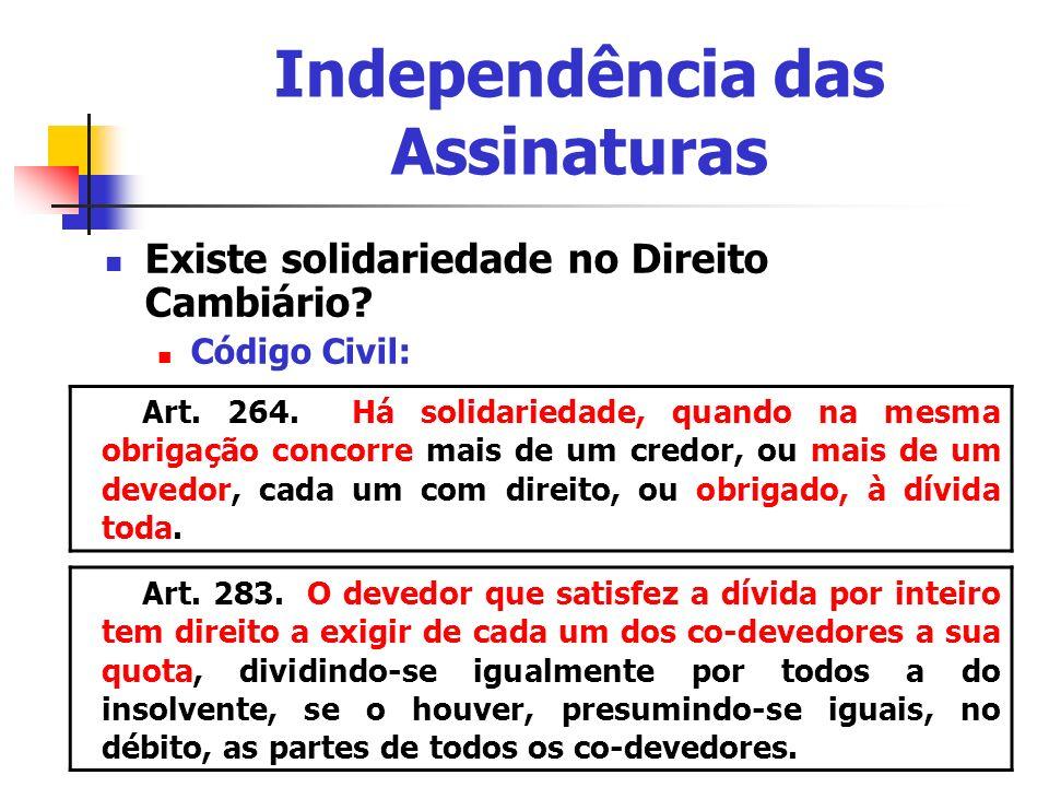 Independência das Assinaturas Existe solidariedade no Direito Cambiário? Código Civil: Art. 264. Há solidariedade, quando na mesma obrigação concorre