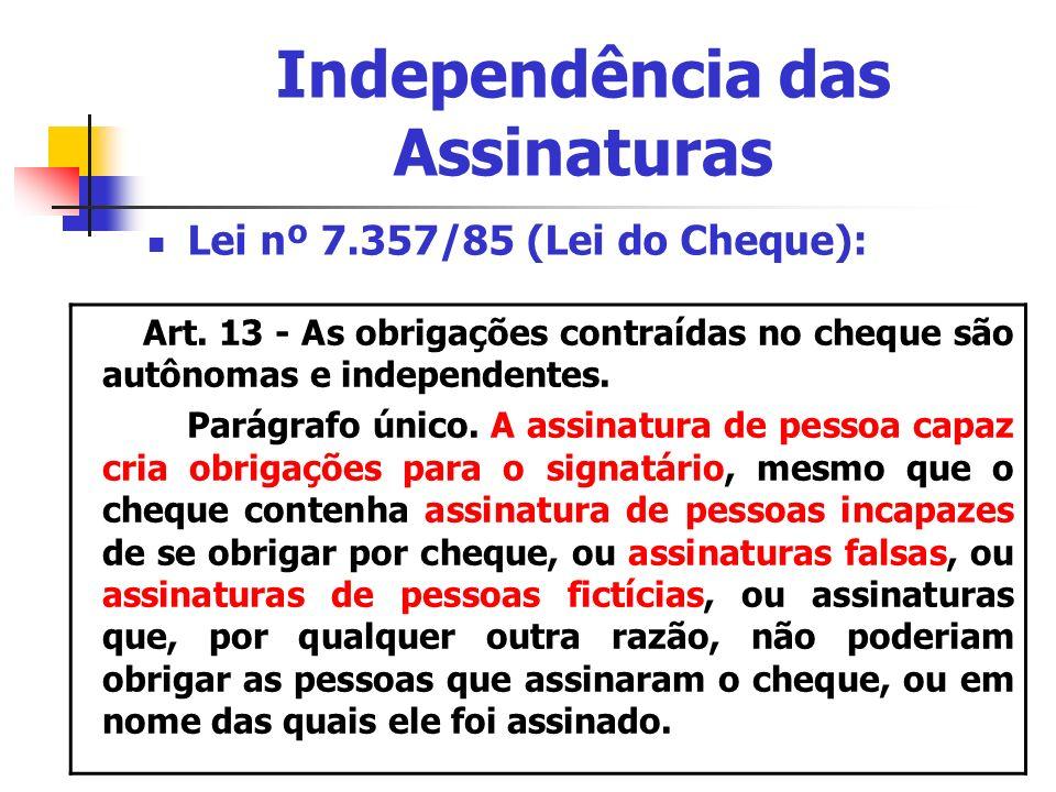Independência das Assinaturas Lei nº 7.357/85 (Lei do Cheque): Art. 13 - As obrigações contraídas no cheque são autônomas e independentes. Parágrafo ú