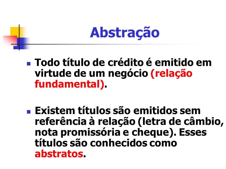 Abstração Todo título de crédito é emitido em virtude de um negócio (relação fundamental). Existem títulos são emitidos sem referência à relação (letr