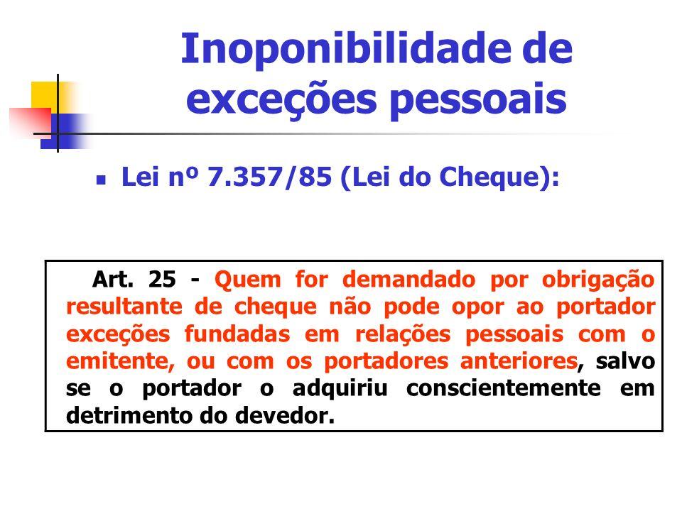 Inoponibilidade de exceções pessoais Lei nº 7.357/85 (Lei do Cheque): Art. 25 - Quem for demandado por obrigação resultante de cheque não pode opor ao