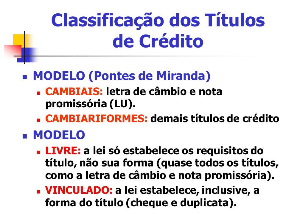 Classificação dos Títulos de Crédito MODELO (Pontes de Miranda) CAMBIAIS: letra de câmbio e nota promissória (LU). CAMBIARIFORMES: demais títulos de c