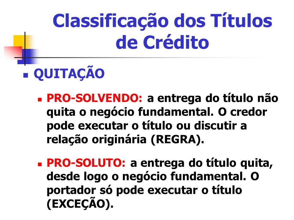 Classificação dos Títulos de Crédito QUITAÇÃO PRO-SOLVENDO: a entrega do título não quita o negócio fundamental. O credor pode executar o título ou di