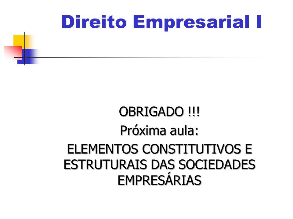 OBRIGADO !!! Próxima aula: ELEMENTOS CONSTITUTIVOS E ESTRUTURAIS DAS SOCIEDADES EMPRESÁRIAS Direito Empresarial I