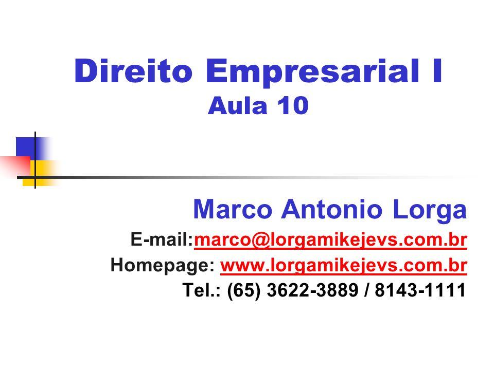 Direito Empresarial I Aula 10 Marco Antonio Lorga E-mail:marco@lorgamikejevs.com.brmarco@lorgamikejevs.com.br Homepage: www.lorgamikejevs.com.brwww.lo