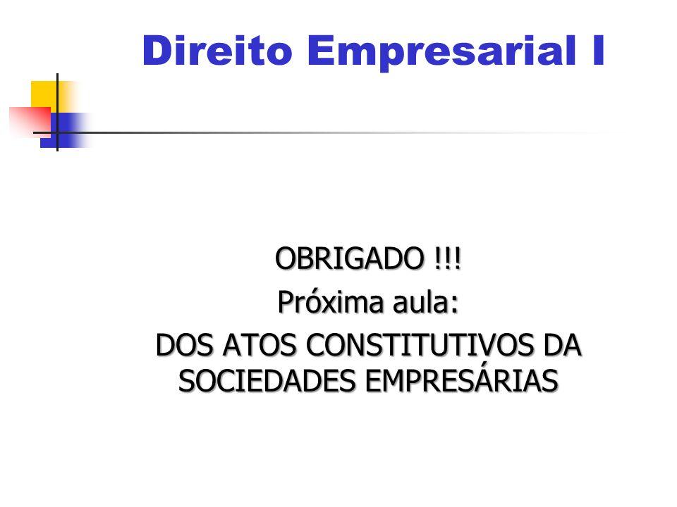 OBRIGADO !!! Próxima aula: DOS ATOS CONSTITUTIVOS DA SOCIEDADES EMPRESÁRIAS Direito Empresarial I