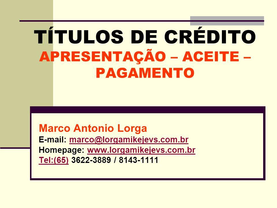 TÍTULOS DE CRÉDITO APRESENTAÇÃO – ACEITE – PAGAMENTO Marco Antonio Lorga E-mail: marco@lorgamikejevs.com.brmarco@lorgamikejevs.com.br Homepage: www.lo