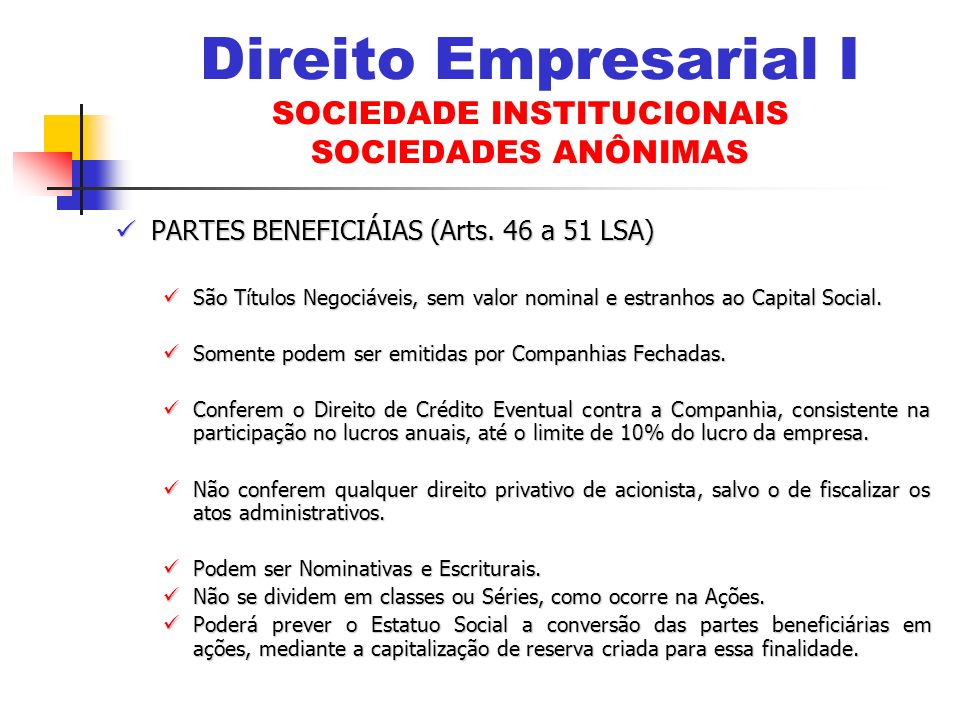 PARTES BENEFICIÁIAS (Arts. 46 a 51 LSA) PARTES BENEFICIÁIAS (Arts. 46 a 51 LSA) São Títulos Negociáveis, sem valor nominal e estranhos ao Capital Soci