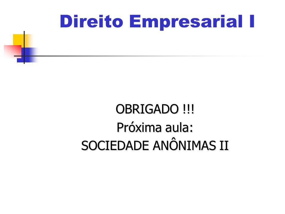 OBRIGADO !!! Próxima aula: SOCIEDADE ANÔNIMAS II Direito Empresarial I