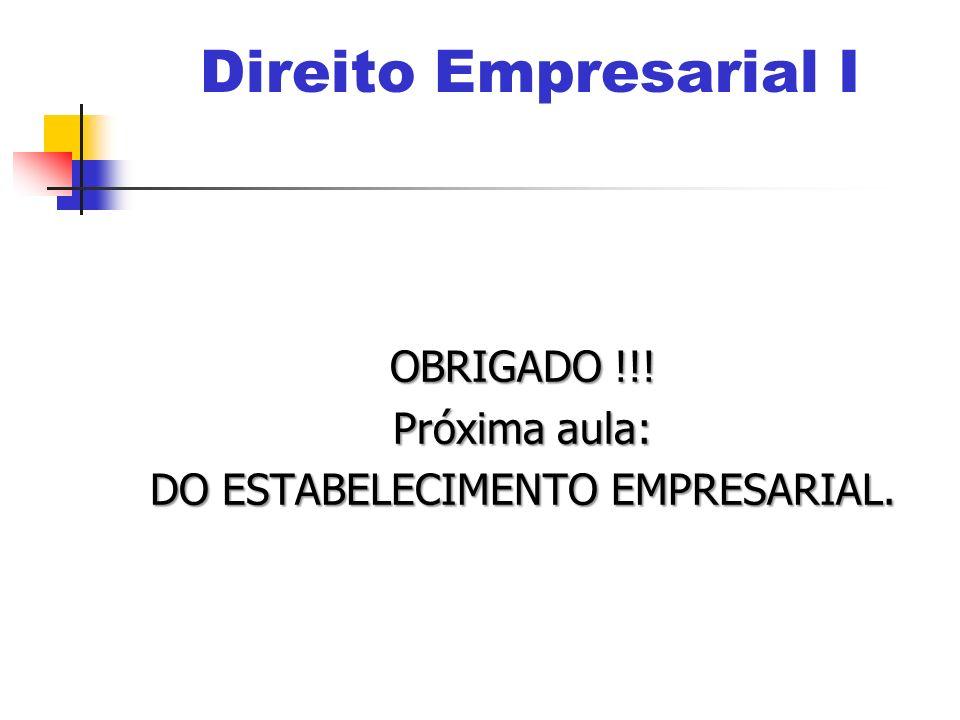 OBRIGADO !!! Próxima aula: DO ESTABELECIMENTO EMPRESARIAL. Direito Empresarial I