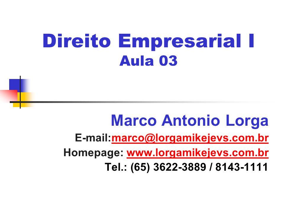 Direito Empresarial I Aula 03 Marco Antonio Lorga E-mail:marco@lorgamikejevs.com.brmarco@lorgamikejevs.com.br Homepage: www.lorgamikejevs.com.brwww.lorgamikejevs.com.br Tel.: (65) 3622-3889 / 8143-1111