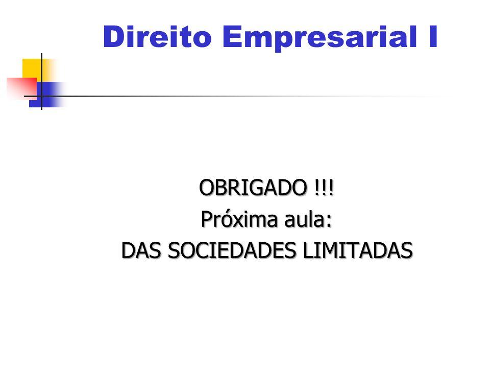 OBRIGADO !!! Próxima aula: DAS SOCIEDADES LIMITADAS Direito Empresarial I