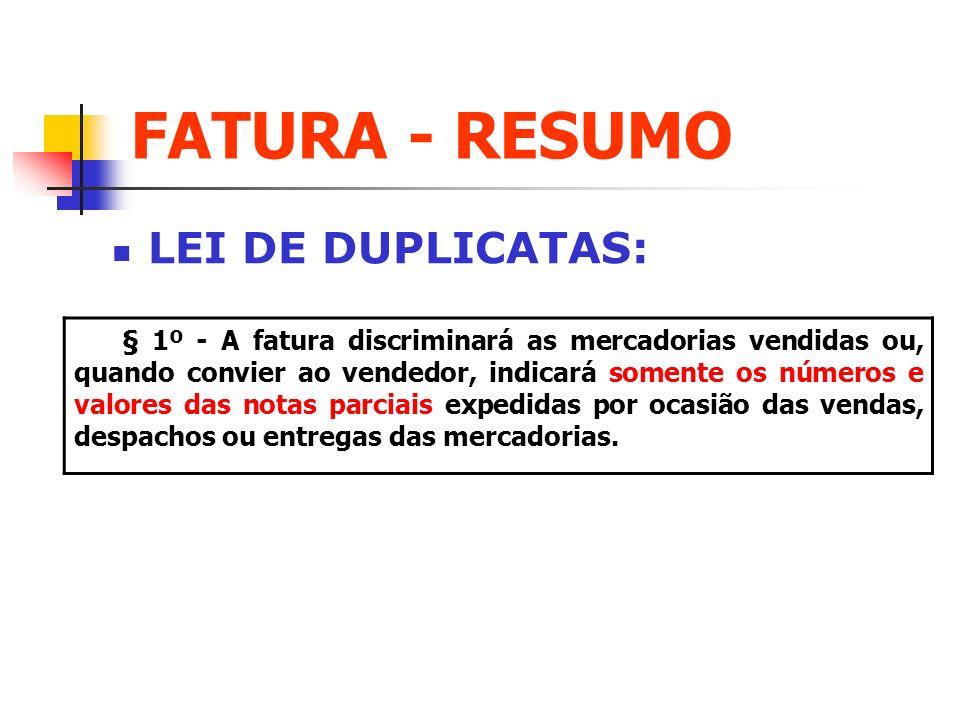 FATURA - RESUMO LEI DE DUPLICATAS: § 1º - A fatura discriminará as mercadorias vendidas ou, quando convier ao vendedor, indicará somente os números e