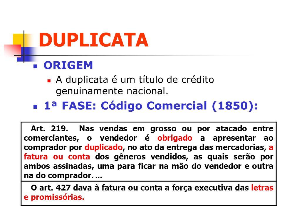 DUPLICATA ORIGEM A duplicata é um título de crédito genuinamente nacional. 1ª FASE: Código Comercial (1850): Art. 219. Nas vendas em grosso ou por ata
