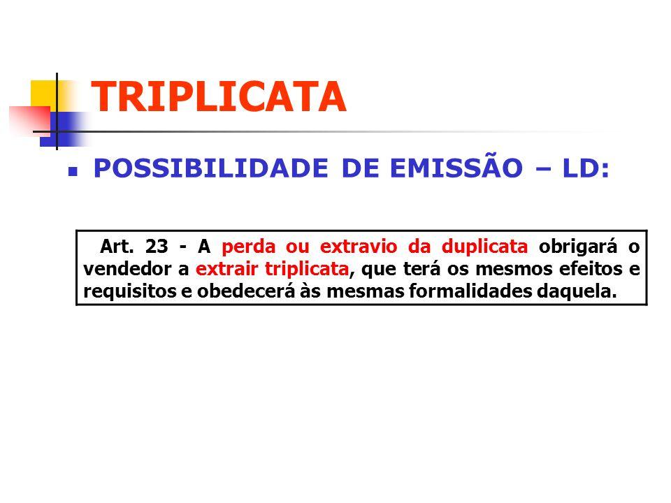 TRIPLICATA POSSIBILIDADE DE EMISSÃO – LD: Art. 23 - A perda ou extravio da duplicata obrigará o vendedor a extrair triplicata, que terá os mesmos efei