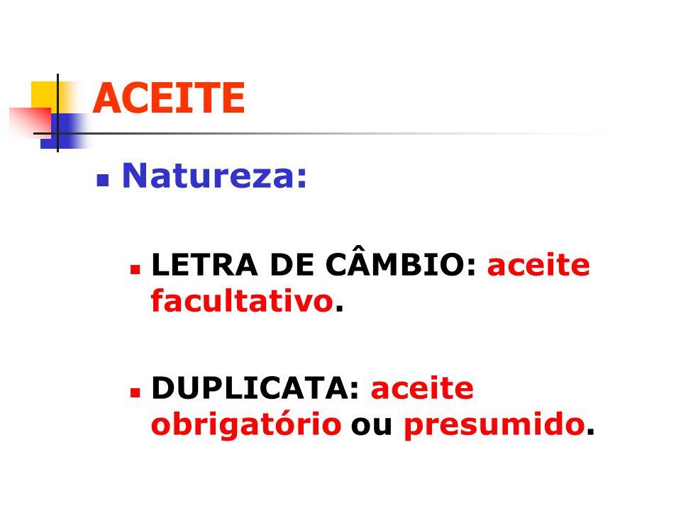 ACEITE Natureza: LETRA DE CÂMBIO: aceite facultativo. DUPLICATA: aceite obrigatório ou presumido.