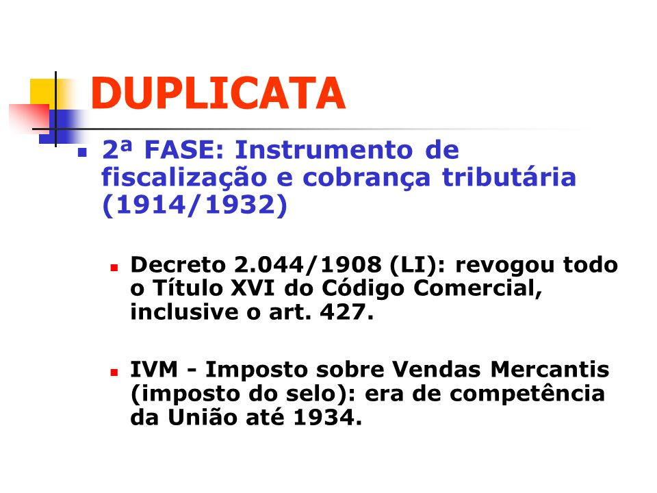 DUPLICATA 2ª FASE: Instrumento de fiscalização e cobrança tributária (1914/1932) Decreto 2.044/1908 (LI): revogou todo o Título XVI do Código Comercia