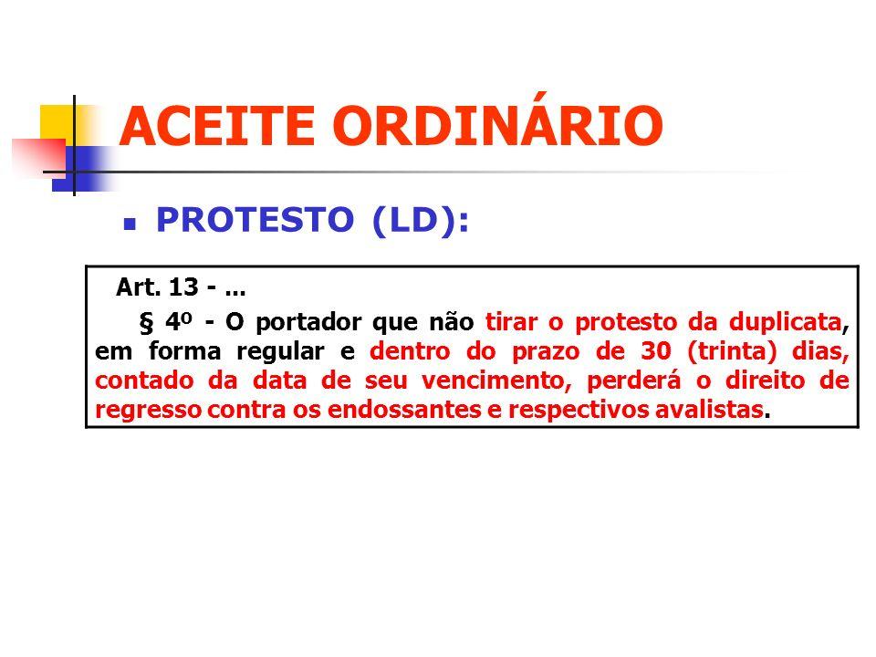 ACEITE ORDINÁRIO PROTESTO (LD): Art. 13 -... § 4º - O portador que não tirar o protesto da duplicata, em forma regular e dentro do prazo de 30 (trinta