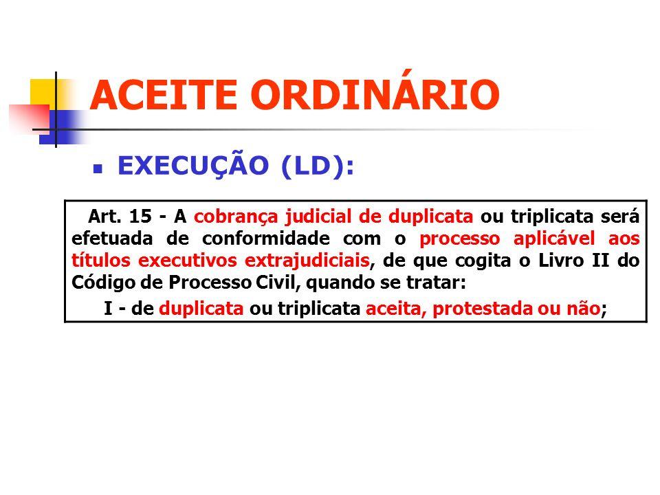 ACEITE ORDINÁRIO EXECUÇÃO (LD): Art. 15 - A cobrança judicial de duplicata ou triplicata será efetuada de conformidade com o processo aplicável aos tí