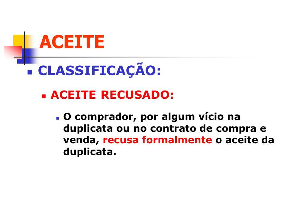 ACEITE CLASSIFICAÇÃO: ACEITE RECUSADO: O comprador, por algum vício na duplicata ou no contrato de compra e venda, recusa formalmente o aceite da dupl