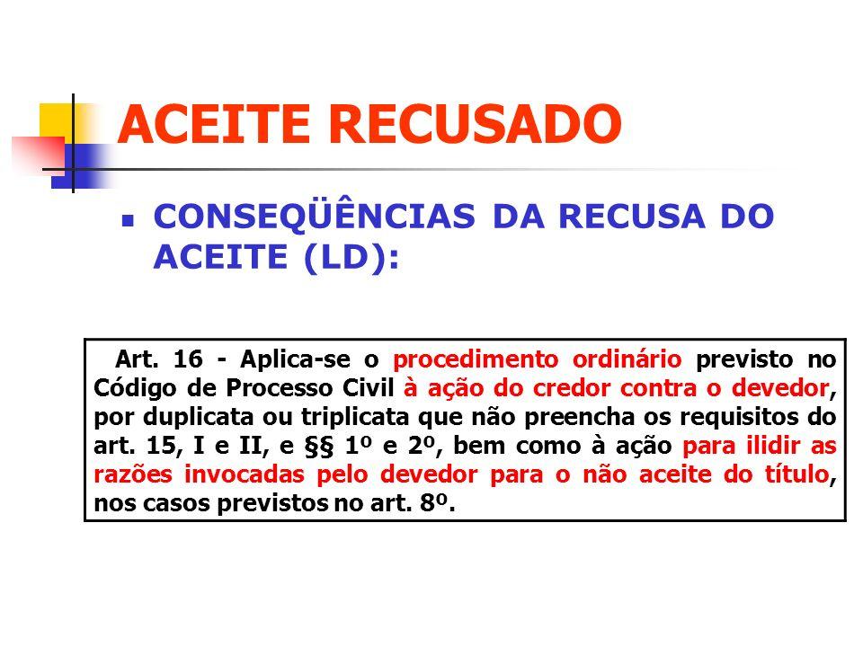 ACEITE RECUSADO CONSEQÜÊNCIAS DA RECUSA DO ACEITE (LD): Art. 16 - Aplica-se o procedimento ordinário previsto no Código de Processo Civil à ação do cr