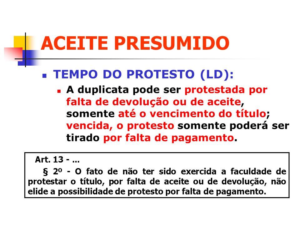 ACEITE PRESUMIDO TEMPO DO PROTESTO (LD): A duplicata pode ser protestada por falta de devolução ou de aceite, somente até o vencimento do título; venc