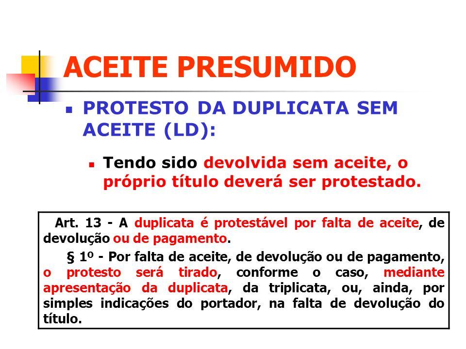 ACEITE PRESUMIDO PROTESTO DA DUPLICATA SEM ACEITE (LD): Tendo sido devolvida sem aceite, o próprio título deverá ser protestado. Art. 13 - A duplicata