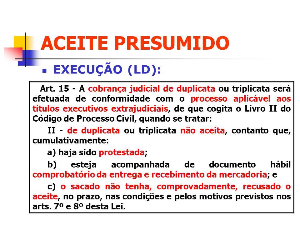 ACEITE PRESUMIDO EXECUÇÃO (LD): Art. 15 - A cobrança judicial de duplicata ou triplicata será efetuada de conformidade com o processo aplicável aos tí