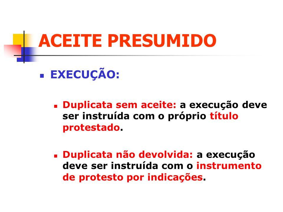ACEITE PRESUMIDO EXECUÇÃO: Duplicata sem aceite: a execução deve ser instruída com o próprio título protestado. Duplicata não devolvida: a execução de