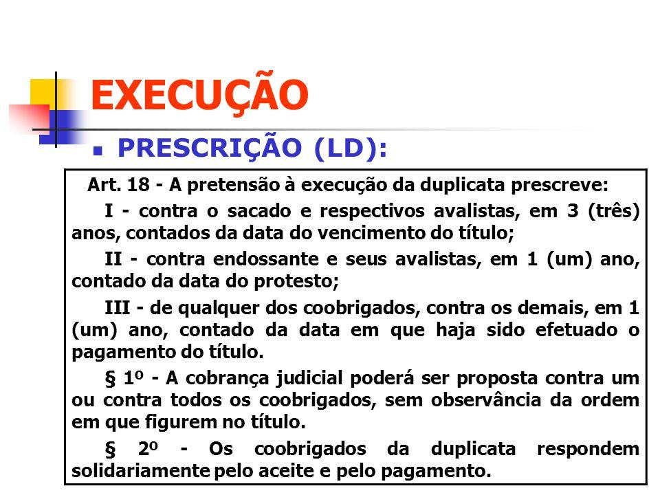 EXECUÇÃO PRESCRIÇÃO (LD): Art. 18 - A pretensão à execução da duplicata prescreve: I - contra o sacado e respectivos avalistas, em 3 (três) anos, cont