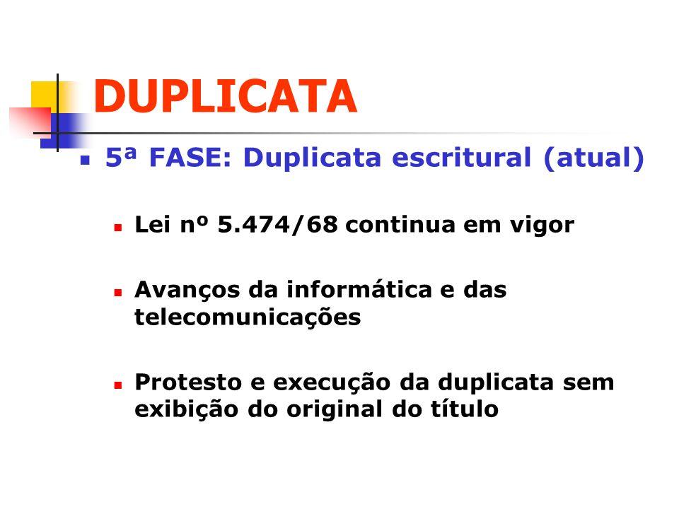 DUPLICATA 5ª FASE: Duplicata escritural (atual) Lei nº 5.474/68 continua em vigor Avanços da informática e das telecomunicações Protesto e execução da