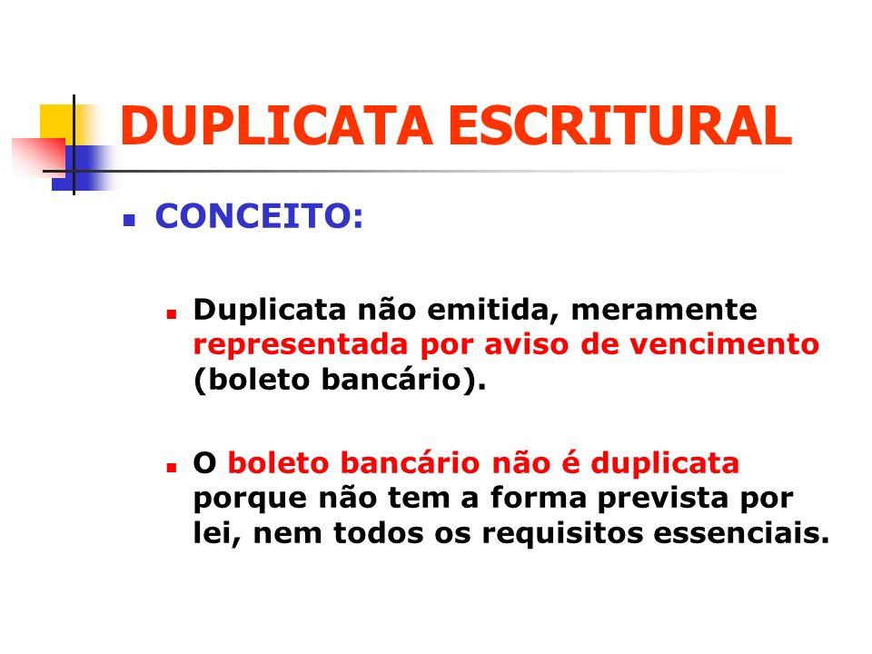 DUPLICATA ESCRITURAL CONCEITO: Duplicata não emitida, meramente representada por aviso de vencimento (boleto bancário). O boleto bancário não é duplic