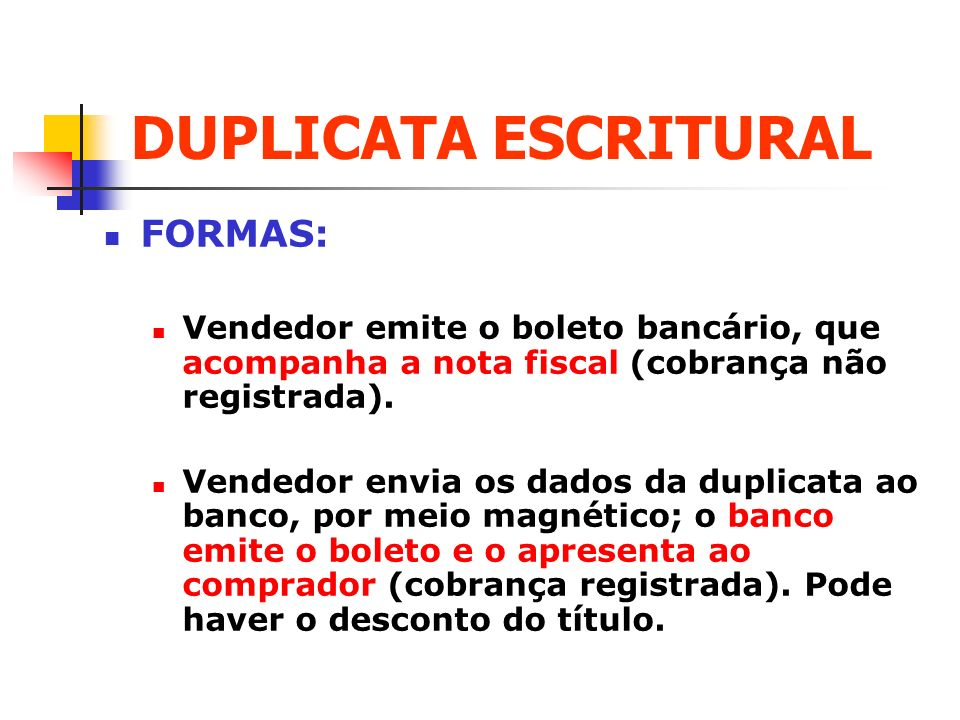 DUPLICATA ESCRITURAL FORMAS: Vendedor emite o boleto bancário, que acompanha a nota fiscal (cobrança não registrada). Vendedor envia os dados da dupli