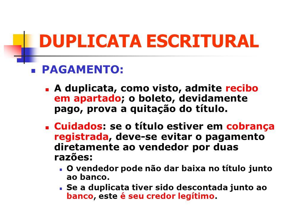 DUPLICATA ESCRITURAL PAGAMENTO: A duplicata, como visto, admite recibo em apartado; o boleto, devidamente pago, prova a quitação do título. Cuidados: