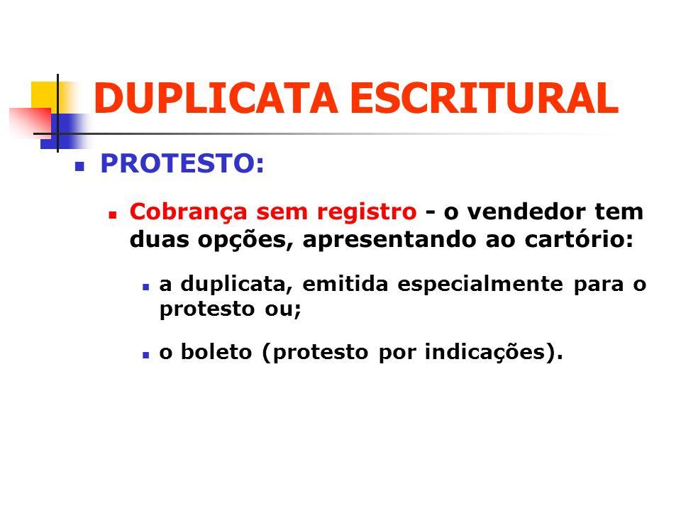 DUPLICATA ESCRITURAL PROTESTO: Cobrança sem registro - o vendedor tem duas opções, apresentando ao cartório: a duplicata, emitida especialmente para o