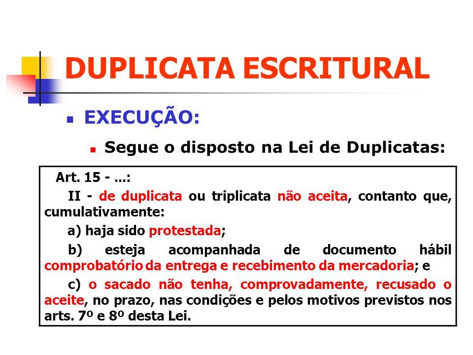 DUPLICATA ESCRITURAL EXECUÇÃO: Segue o disposto na Lei de Duplicatas: Art. 15 -...: II - de duplicata ou triplicata não aceita, contanto que, cumulati