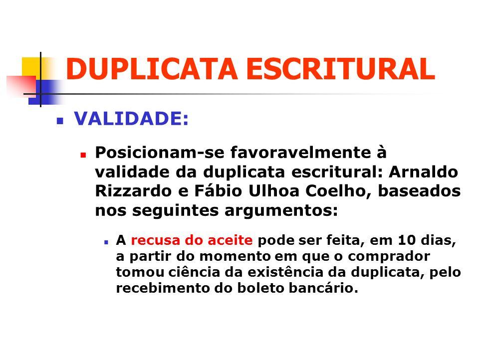 DUPLICATA ESCRITURAL VALIDADE: Posicionam-se favoravelmente à validade da duplicata escritural: Arnaldo Rizzardo e Fábio Ulhoa Coelho, baseados nos se