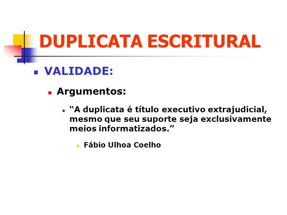 DUPLICATA ESCRITURAL VALIDADE: Argumentos: A duplicata é título executivo extrajudicial, mesmo que seu suporte seja exclusivamente meios informatizado