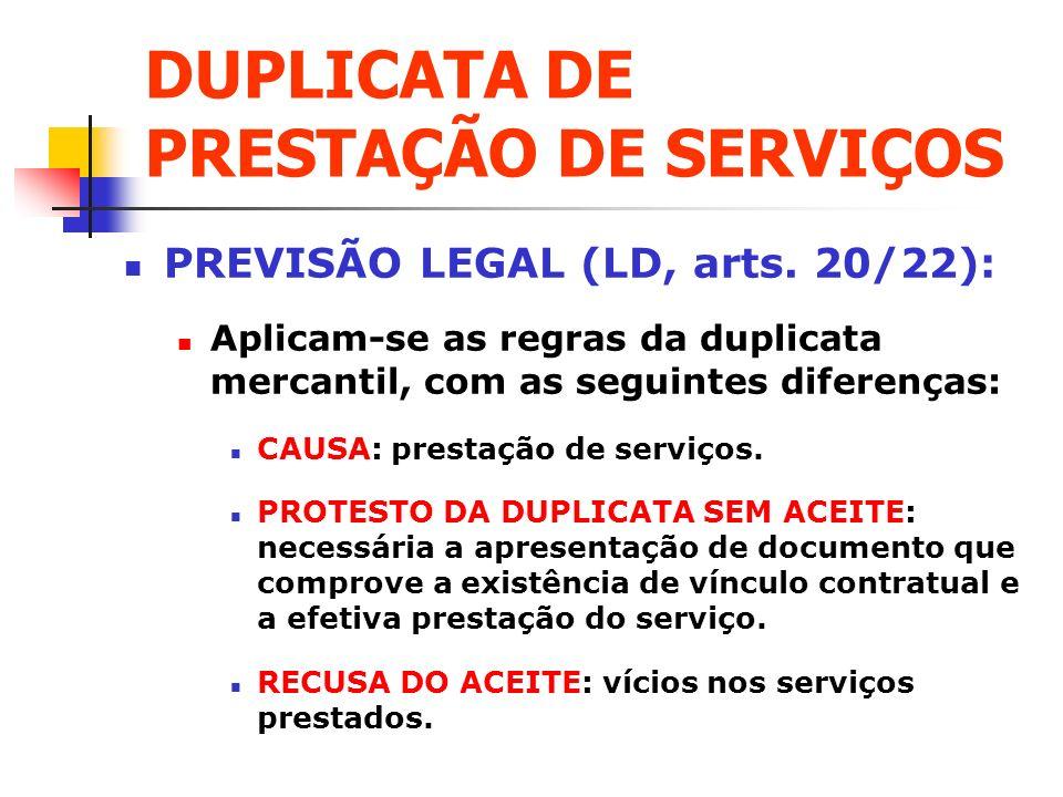 DUPLICATA DE PRESTAÇÃO DE SERVIÇOS PREVISÃO LEGAL (LD, arts. 20/22): Aplicam-se as regras da duplicata mercantil, com as seguintes diferenças: CAUSA: