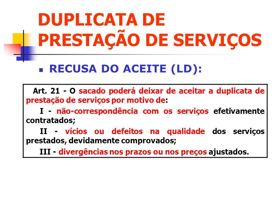 DUPLICATA DE PRESTAÇÃO DE SERVIÇOS RECUSA DO ACEITE (LD): Art. 21 - O sacado poderá deixar de aceitar a duplicata de prestação de serviços por motivo