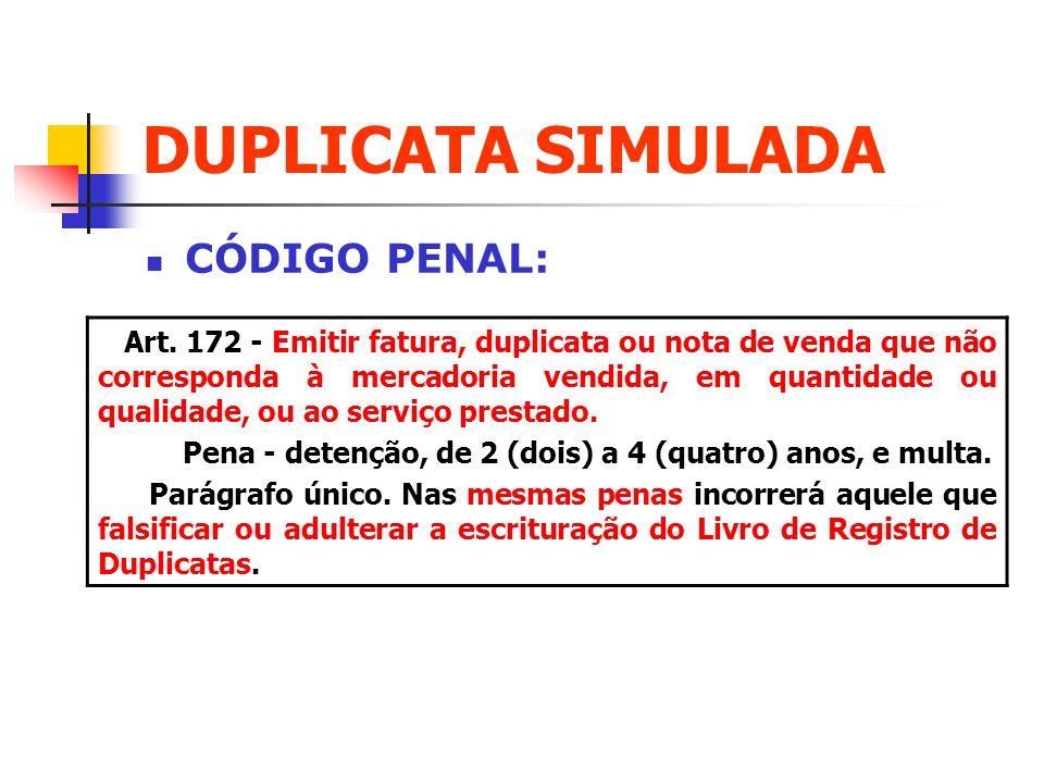 DUPLICATA SIMULADA CÓDIGO PENAL: Art. 172 - Emitir fatura, duplicata ou nota de venda que não corresponda à mercadoria vendida, em quantidade ou quali