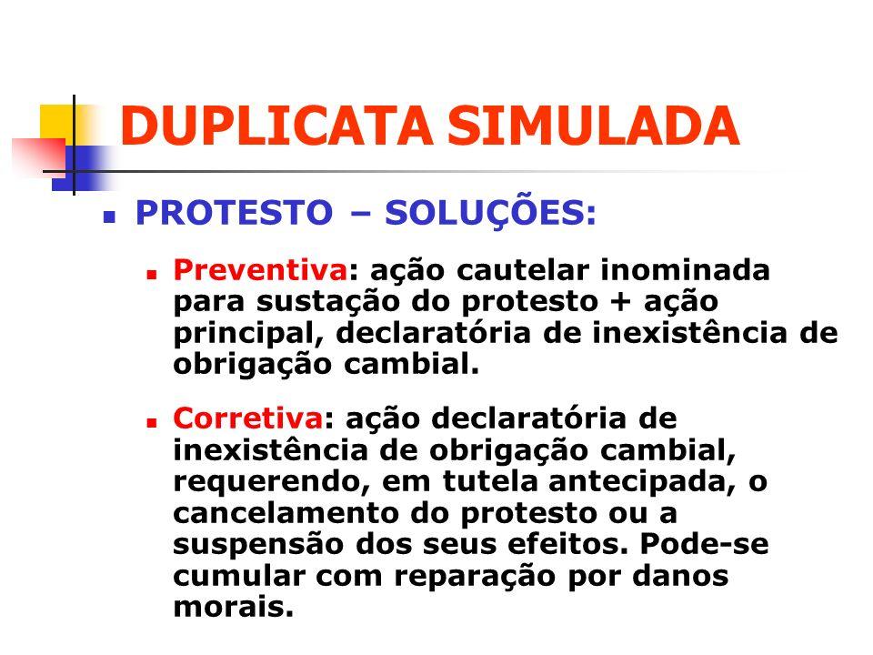 DUPLICATA SIMULADA PROTESTO – SOLUÇÕES: Preventiva: ação cautelar inominada para sustação do protesto + ação principal, declaratória de inexistência d