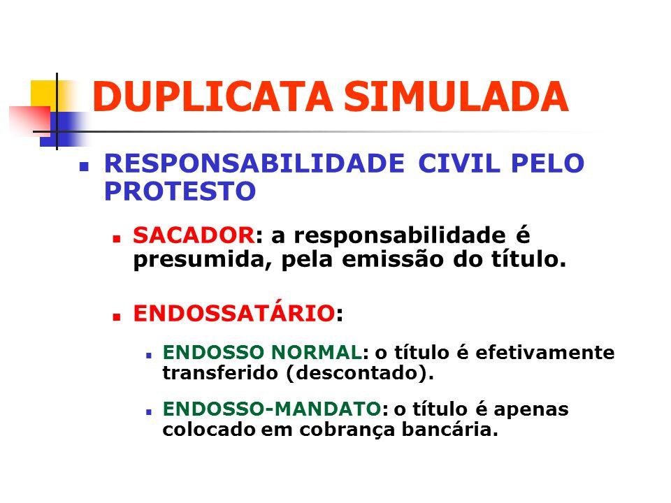 DUPLICATA SIMULADA RESPONSABILIDADE CIVIL PELO PROTESTO SACADOR: a responsabilidade é presumida, pela emissão do título. ENDOSSATÁRIO: ENDOSSO NORMAL:
