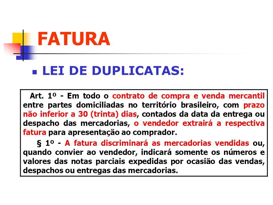 FATURA LEI DE DUPLICATAS: Art. 1º - Em todo o contrato de compra e venda mercantil entre partes domiciliadas no território brasileiro, com prazo não i