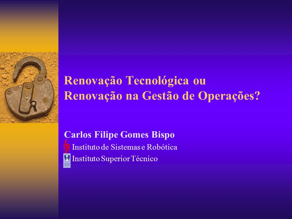 Renovação Tecnológica ou Renovação na Gestão de Operações? Carlos Filipe Gomes Bispo Instituto de Sistemas e Robótica Instituto Superior Técnico