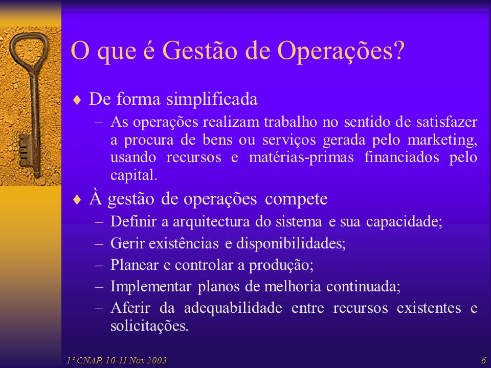 1º CNAP, 10-11 Nov 20036 O que é Gestão de Operações? De forma simplificada –As operações realizam trabalho no sentido de satisfazer a procura de bens