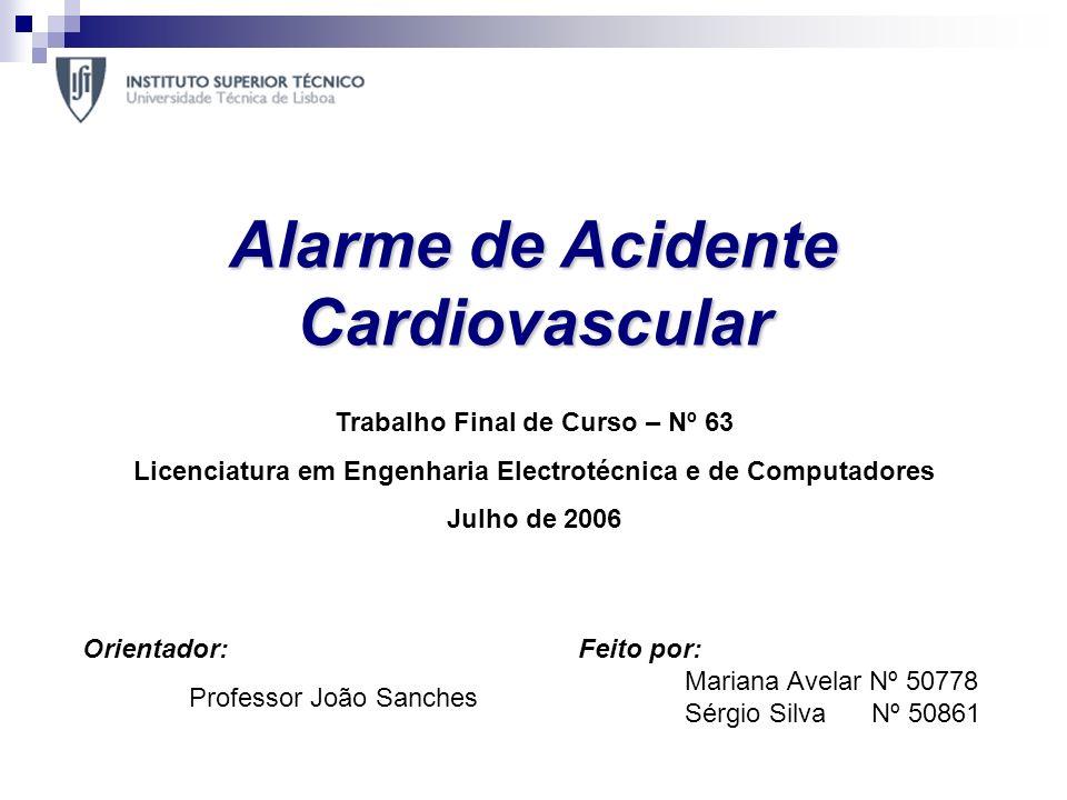 Alarme de Acidente Cardiovascular Feito por: Mariana Avelar Nº 50778 Sérgio Silva Nº 50861 Trabalho Final de Curso – Nº 63 Licenciatura em Engenharia