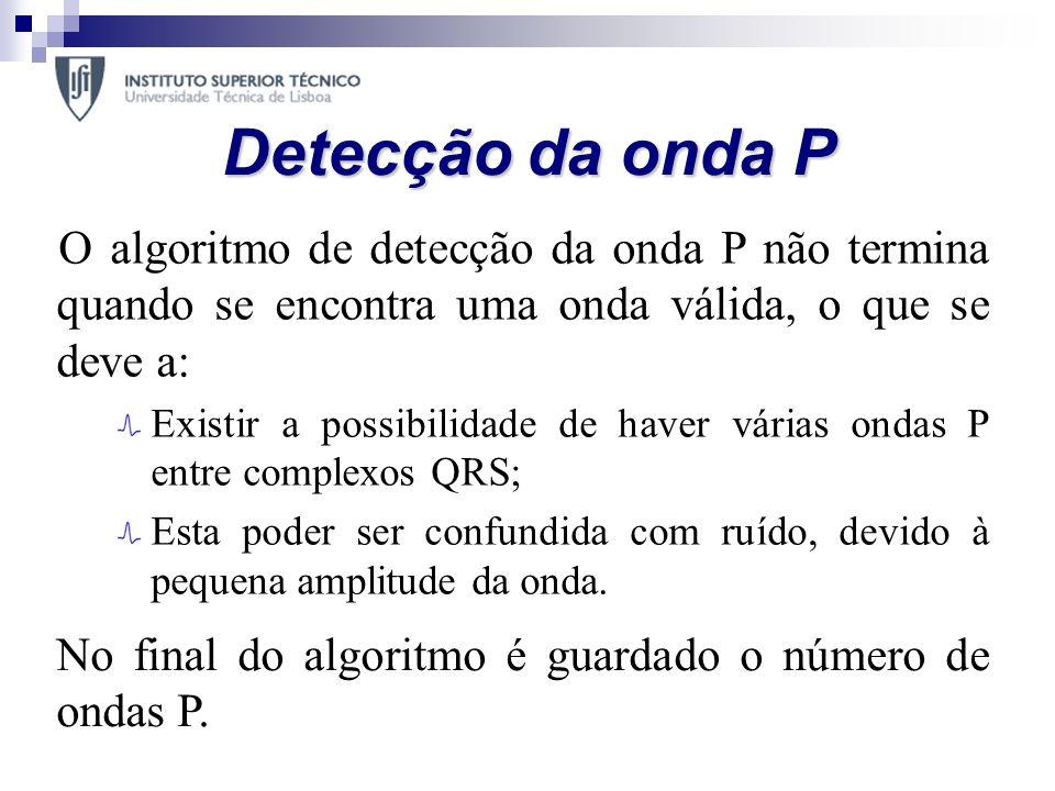 Detecção da onda P O algoritmo de detecção da onda P não termina quando se encontra uma onda válida, o que se deve a: Existir a possibilidade de haver