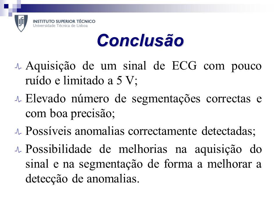 Conclusão Aquisição de um sinal de ECG com pouco ruído e limitado a 5 V; Elevado número de segmentações correctas e com boa precisão; Possíveis anomal