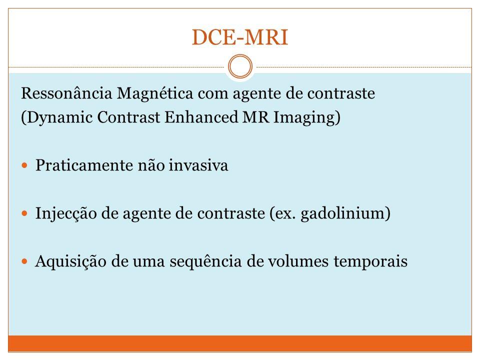 DCE-MRI Ressonância Magnética com agente de contraste (Dynamic Contrast Enhanced MR Imaging) Praticamente não invasiva Injecção de agente de contraste (ex.