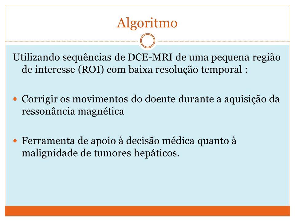 Algoritmo Utilizando sequências de DCE-MRI de uma pequena região de interesse (ROI) com baixa resolução temporal : Corrigir os movimentos do doente durante a aquisição da ressonância magnética Ferramenta de apoio à decisão médica quanto à malignidade de tumores hepáticos.